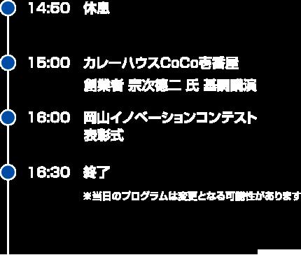 14:50 休息 → 15:00 カレーハウスCoCo壱番屋 創業者 宗次德二 氏 基調講演  → 16:00 岡山イノベーションコンテスト表彰式 → 16:30 終了 ※当日のプログラムは変更となる可能性があります