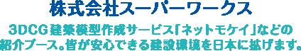 株式会社スーパーワークス|3DCG建築模型型作成サービス「ネットモケイ」などの紹介ブース。皆が安心できる建設環境を日本に拡げます。