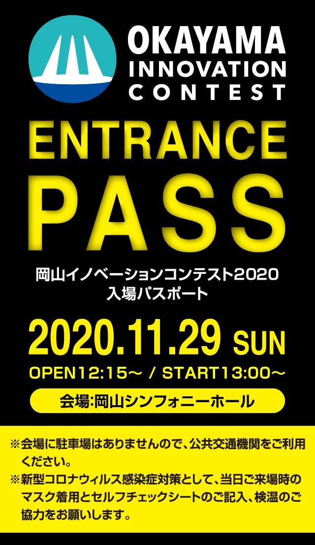 岡山イノベーションコンテンスト2020入場パスポート:2020.11.29 SUN、OPEN12:15〜 / START13:00〜 会場:岡山シンフォニーホール ※会場に駐車場はありませんので、公共交通機関をご利用ください。 ※新型コロナウィルス感染症対策として、当日ご来場時のマスク着用とセルフチェックシートのご記入、検温のご協力をお願いします。